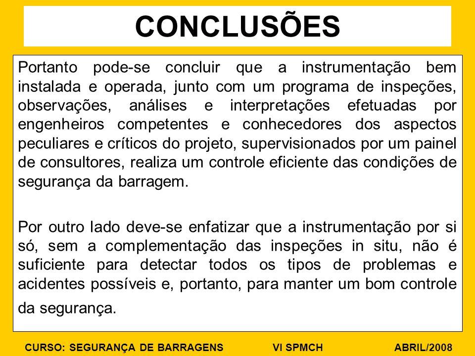 CURSO: SEGURANÇA DE BARRAGENS VI SPMCH ABRIL/2008 Portanto pode-se concluir que a instrumentação bem instalada e operada, junto com um programa de ins
