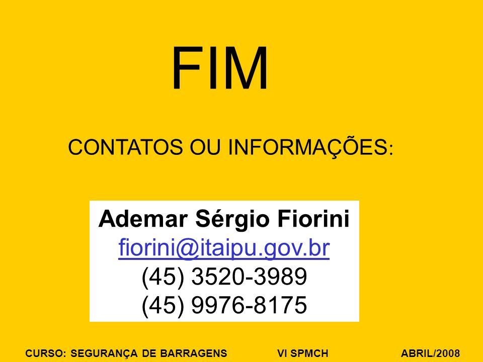 CURSO: SEGURANÇA DE BARRAGENS VI SPMCH ABRIL/2008 FIM CONTATOS OU INFORMAÇÕES : Ademar Sérgio Fiorini fiorini@itaipu.gov.br (45) 3520-3989 (45) 9976-8175