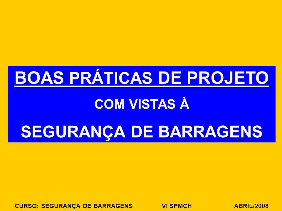 CURSO: SEGURANÇA DE BARRAGENS VI SPMCH ABRIL/2008 BOAS PRÁTICAS DE PROJETO COM VISTAS À SEGURANÇA DE BARRAGENS