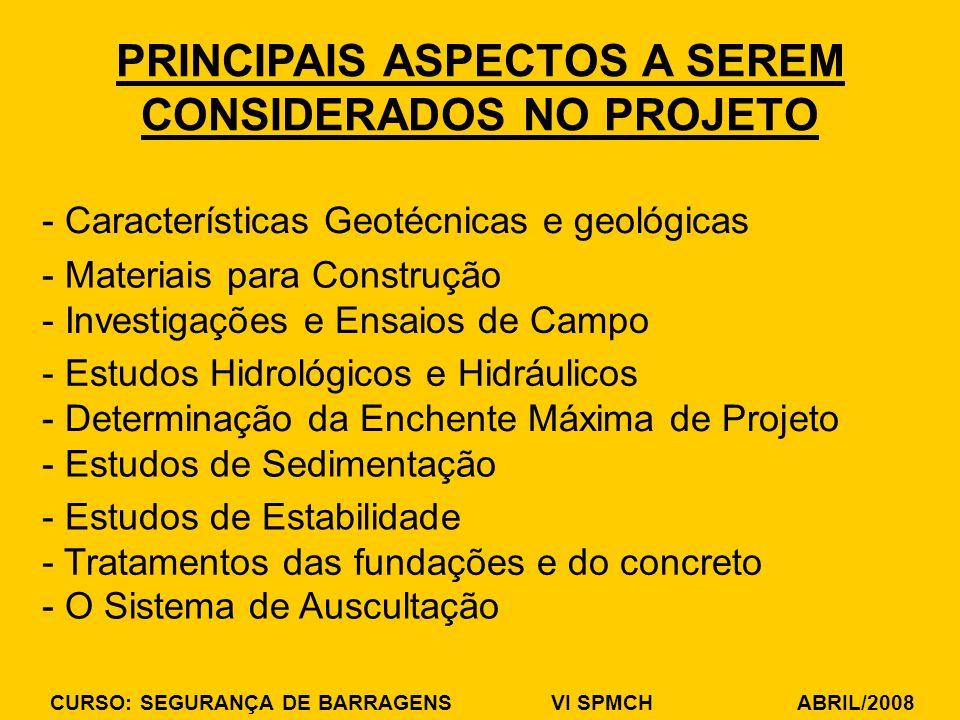 CURSO: SEGURANÇA DE BARRAGENS VI SPMCH ABRIL/2008 PRINCIPAIS ASPECTOS A SEREM CONSIDERADOS NO PROJETO - Características Geotécnicas e geológicas - Materiais para Construção - Investigações e Ensaios de Campo - Estudos Hidrológicos e Hidráulicos - Determinação da Enchente Máxima de Projeto - Estudos de Sedimentação - Estudos de Estabilidade - Tratamentos das fundações e do concreto - O Sistema de Auscultação