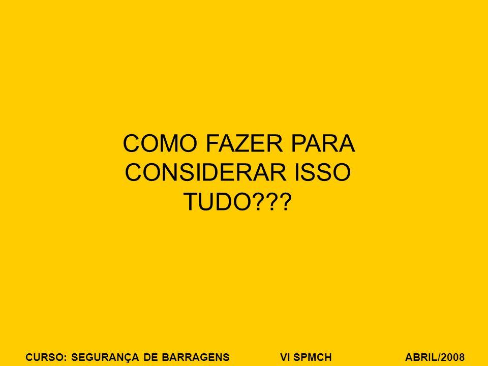 CURSO: SEGURANÇA DE BARRAGENS VI SPMCH ABRIL/2008 COMO FAZER PARA CONSIDERAR ISSO TUDO???