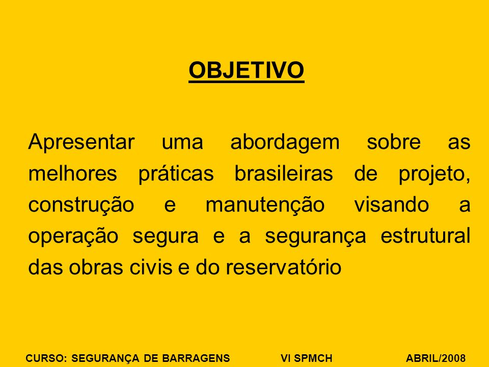 CURSO: SEGURANÇA DE BARRAGENS VI SPMCH ABRIL/2008 OBJETIVO Apresentar uma abordagem sobre as melhores práticas brasileiras de projeto, construção e ma