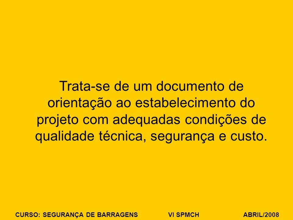 CURSO: SEGURANÇA DE BARRAGENS VI SPMCH ABRIL/2008 Trata-se de um documento de orientação ao estabelecimento do projeto com adequadas condições de qualidade técnica, segurança e custo.