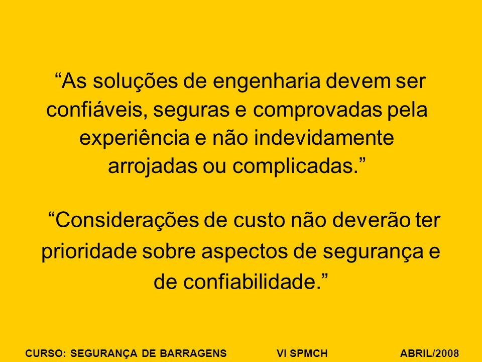 CURSO: SEGURANÇA DE BARRAGENS VI SPMCH ABRIL/2008 As soluções de engenharia devem ser confiáveis, seguras e comprovadas pela experiência e não indevidamente arrojadas ou complicadas.