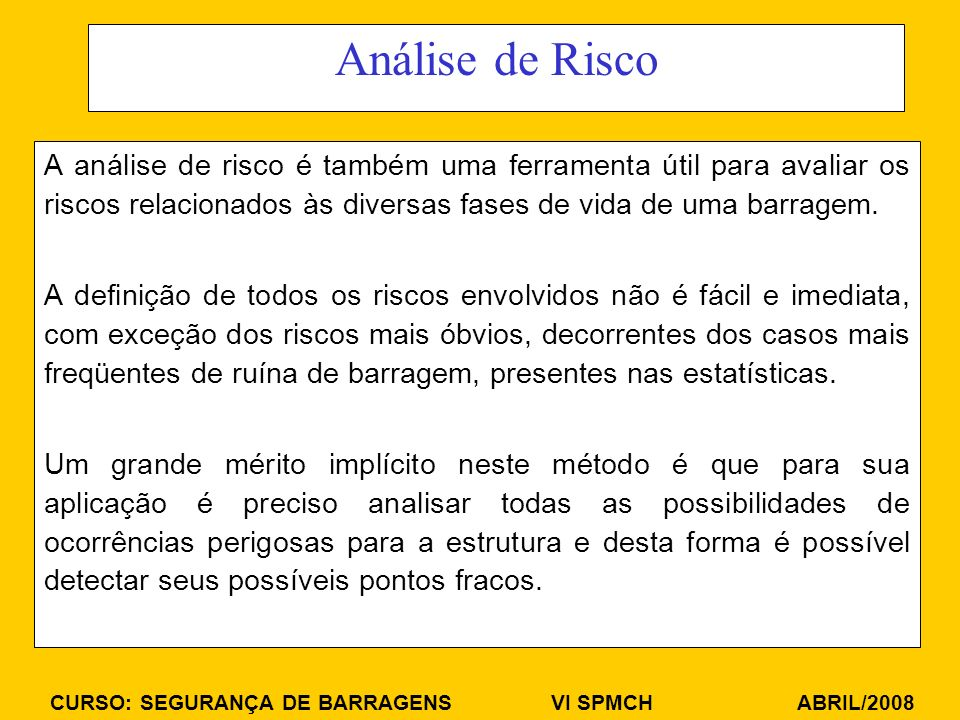 CURSO: SEGURANÇA DE BARRAGENS VI SPMCH ABRIL/2008 Análise de Risco A análise de risco é também uma ferramenta útil para avaliar os riscos relacionados às diversas fases de vida de uma barragem.