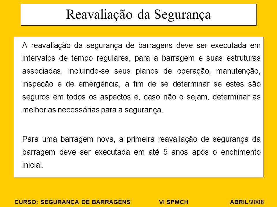 CURSO: SEGURANÇA DE BARRAGENS VI SPMCH ABRIL/2008 Reavaliação da Segurança A reavaliação da segurança de barragens deve ser executada em intervalos de