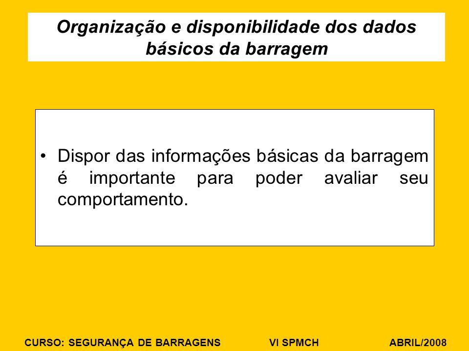 CURSO: SEGURANÇA DE BARRAGENS VI SPMCH ABRIL/2008 Dispor das informações básicas da barragem é importante para poder avaliar seu comportamento. Organi