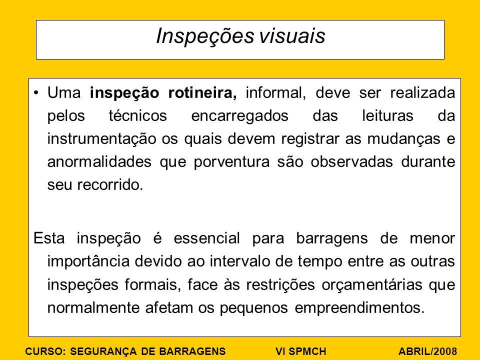 CURSO: SEGURANÇA DE BARRAGENS VI SPMCH ABRIL/2008 Inspeções visuais Uma inspeção rotineira, informal, deve ser realizada pelos técnicos encarregados d