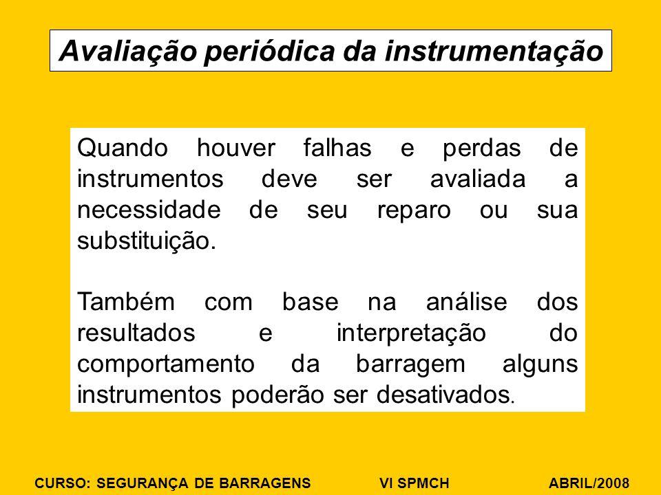 CURSO: SEGURANÇA DE BARRAGENS VI SPMCH ABRIL/2008 Avaliação periódica da instrumentação Quando houver falhas e perdas de instrumentos deve ser avaliada a necessidade de seu reparo ou sua substituição.