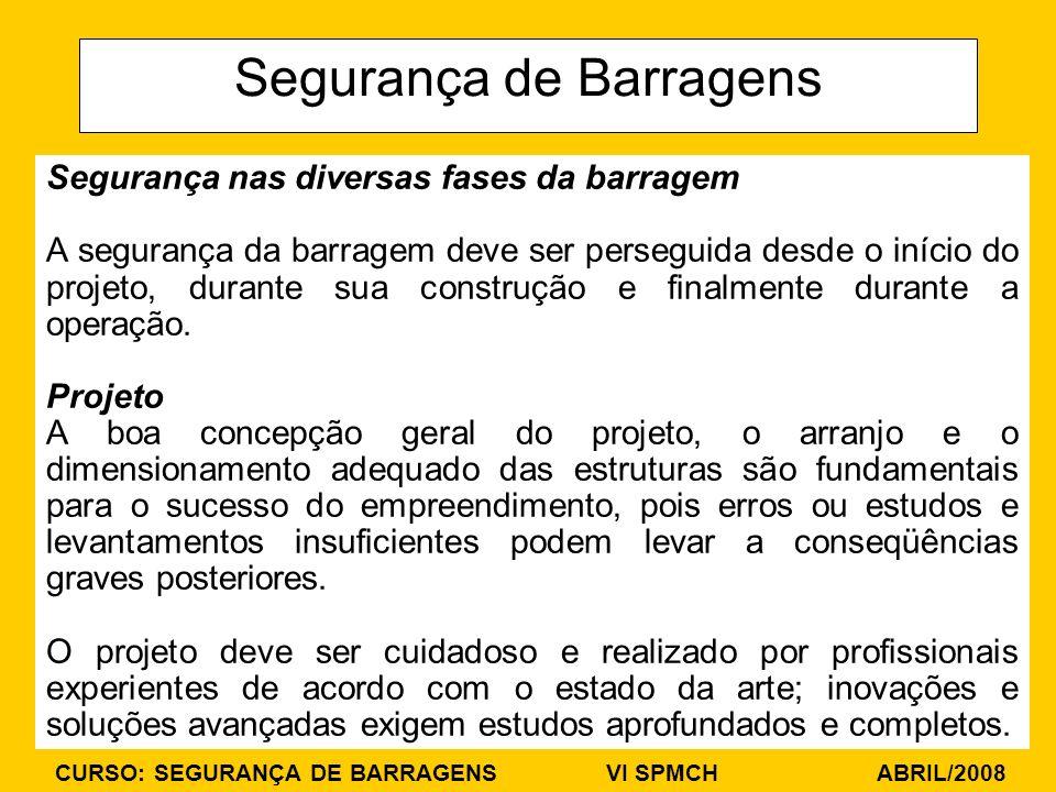 CURSO: SEGURANÇA DE BARRAGENS VI SPMCH ABRIL/2008 Segurança de Barragens Segurança nas diversas fases da barragem A segurança da barragem deve ser perseguida desde o início do projeto, durante sua construção e finalmente durante a operação.
