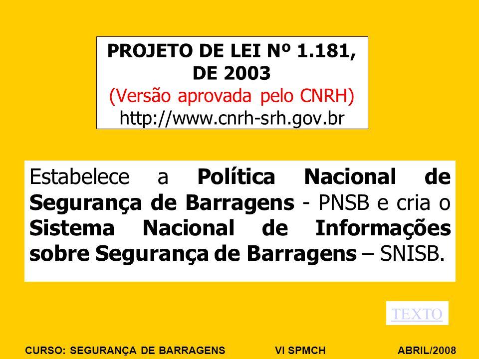CURSO: SEGURANÇA DE BARRAGENS VI SPMCH ABRIL/2008 PROJETO DE LEI Nº 1.181, DE 2003 (Versão aprovada pelo CNRH) http://www.cnrh-srh.gov.br Estabelece a Política Nacional de Segurança de Barragens - PNSB e cria o Sistema Nacional de Informações sobre Segurança de Barragens – SNISB.