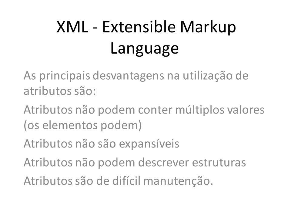 XML - Extensible Markup Language As principais desvantagens na utilização de atributos são: Atributos não podem conter múltiplos valores (os elementos
