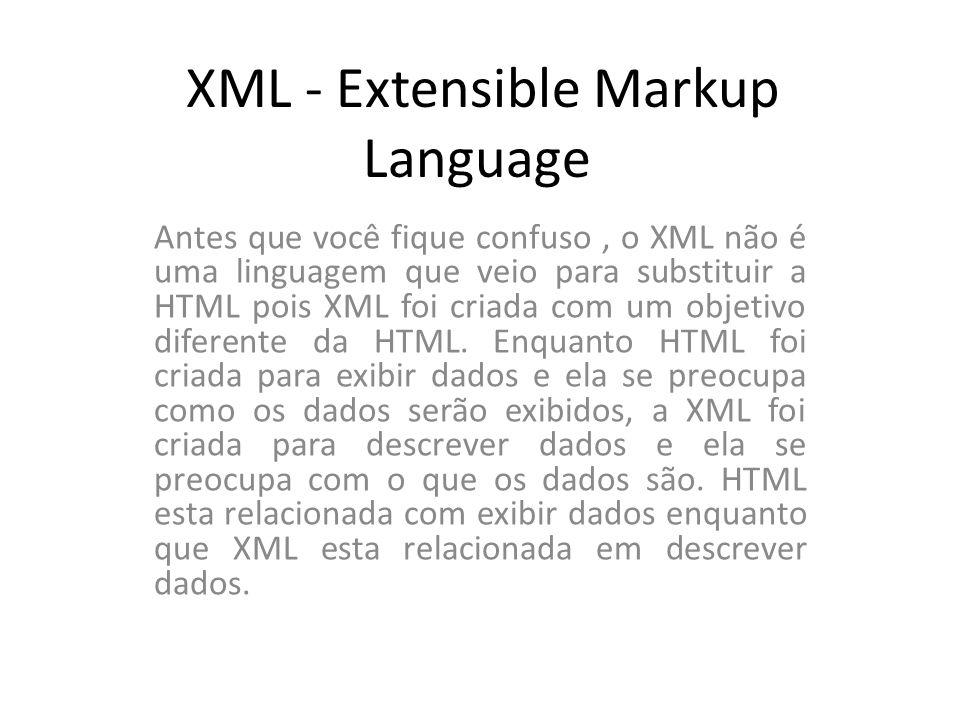 XML - Extensible Markup Language Antes que você fique confuso, o XML não é uma linguagem que veio para substituir a HTML pois XML foi criada com um ob