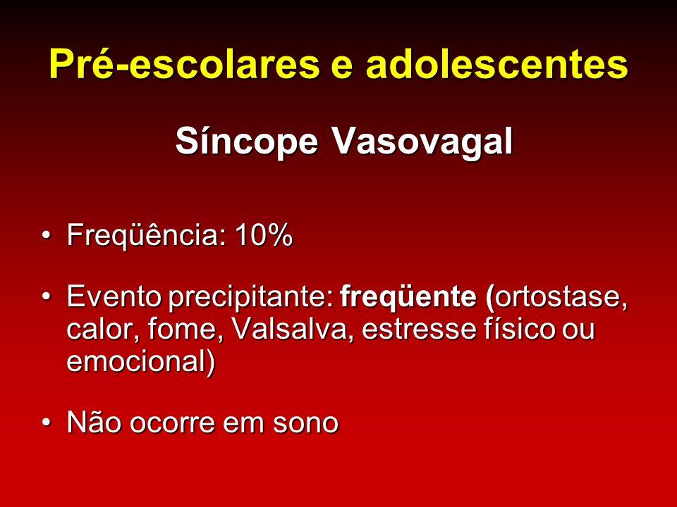 Pré-escolares e adolescentes Síncope Vasovagal Freqüência: 10%Freqüência: 10% Evento precipitante: freqüente (ortostase, calor, fome, Valsalva, estres
