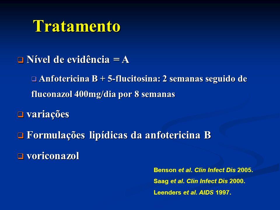 Tratamento Tratamento Nível de evidência = A Nível de evidência = A Anfotericina B + 5-flucitosina: 2 semanas seguido de fluconazol 400mg/dia por 8 se