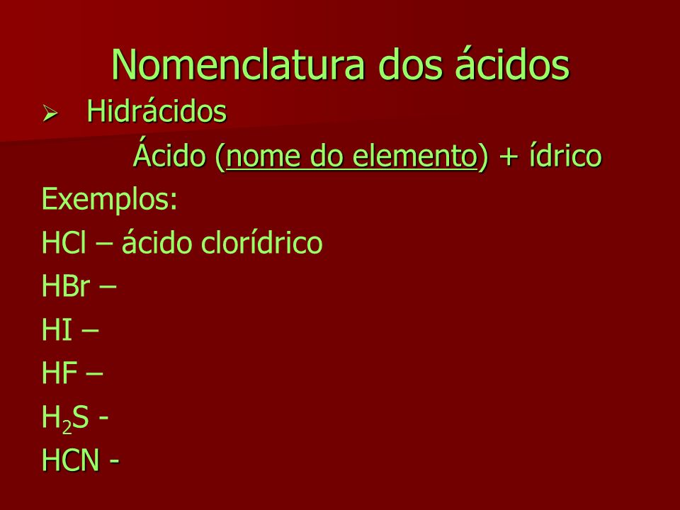 Nomenclatura dos ácidos Hidrácidos Hidrácidos Ácido (nome do elemento) + ídrico Exemplos: HCl – ácido clorídrico HBr – HI – HF – H 2 S - HCN -