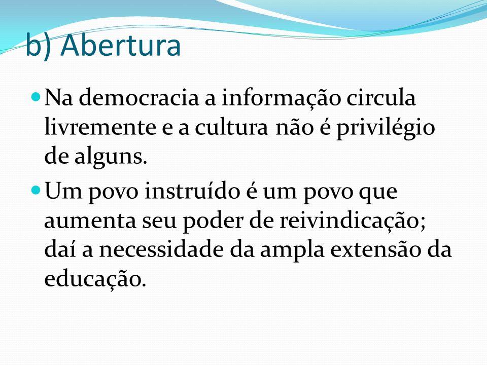 b) Abertura Na democracia a informação circula livremente e a cultura não é privilégio de alguns. Um povo instruído é um povo que aumenta seu poder de