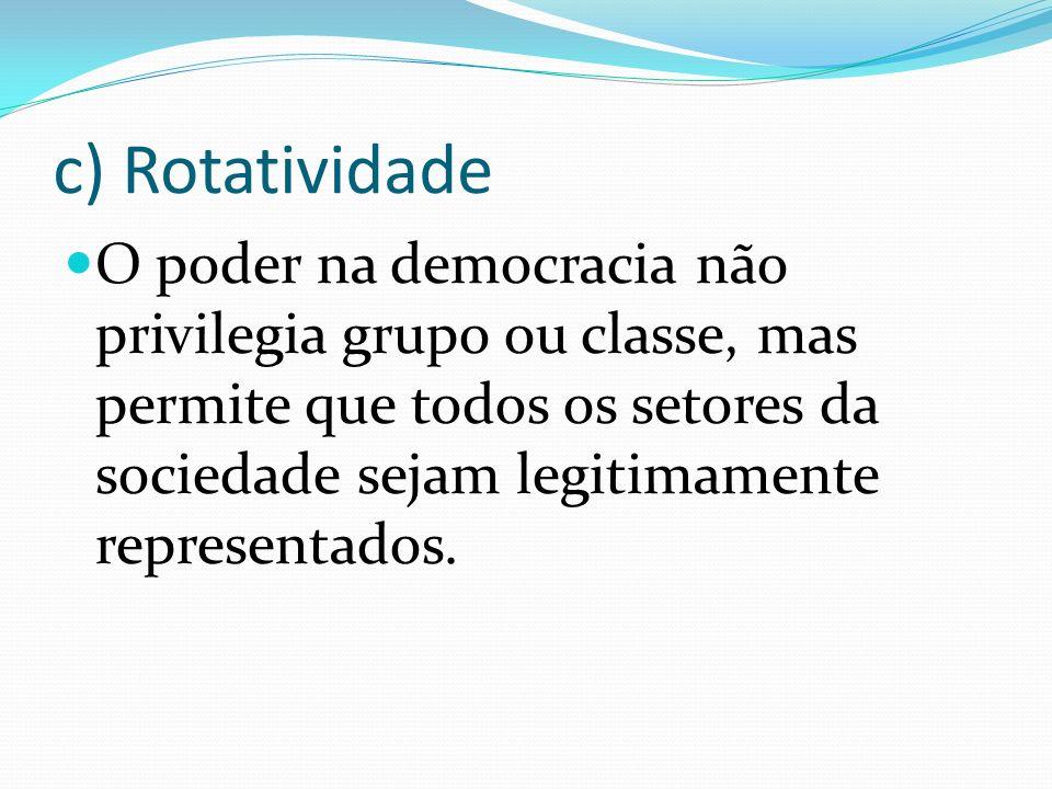c) Rotatividade O poder na democracia não privilegia grupo ou classe, mas permite que todos os setores da sociedade sejam legitimamente representados.