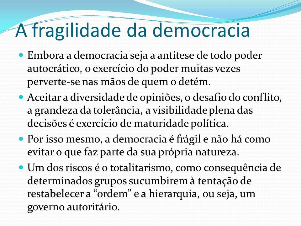 A fragilidade da democracia Embora a democracia seja a antítese de todo poder autocrático, o exercício do poder muitas vezes perverte-se nas mãos de q