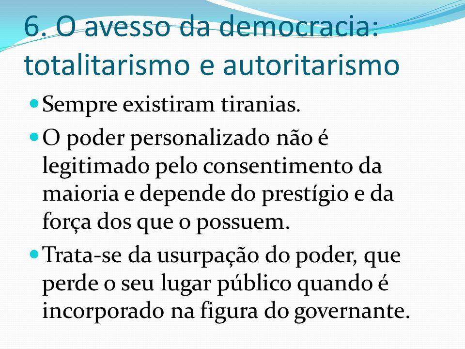 6. O avesso da democracia: totalitarismo e autoritarismo Sempre existiram tiranias. O poder personalizado não é legitimado pelo consentimento da maior