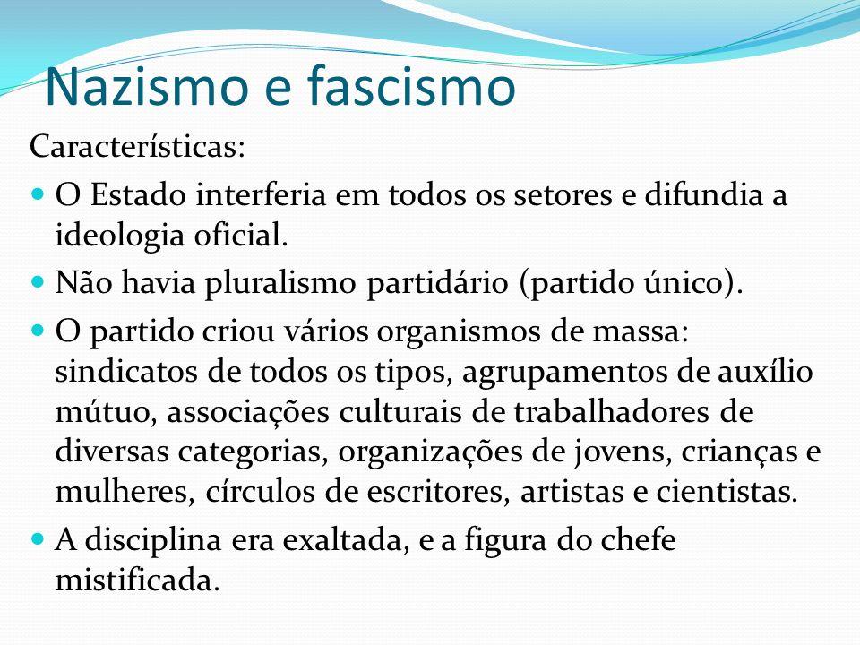 Nazismo e fascismo Características: O Estado interferia em todos os setores e difundia a ideologia oficial. Não havia pluralismo partidário (partido ú