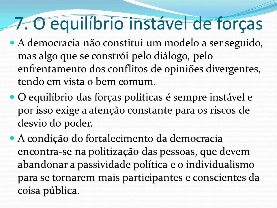 7. O equilíbrio instável de forças A democracia não constitui um modelo a ser seguido, mas algo que se constrói pelo diálogo, pelo enfrentamento dos c