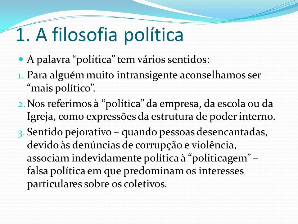 1. A filosofia política A palavra política tem vários sentidos: 1. Para alguém muito intransigente aconselhamos ser mais político. 2. Nos referimos à