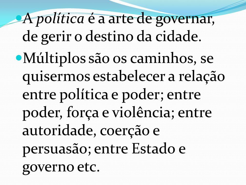A política é a arte de governar, de gerir o destino da cidade. Múltiplos são os caminhos, se quisermos estabelecer a relação entre política e poder; e