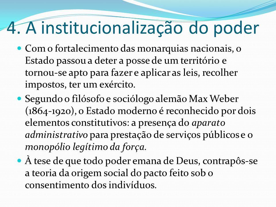 4. A institucionalização do poder Com o fortalecimento das monarquias nacionais, o Estado passou a deter a posse de um território e tornou-se apto par