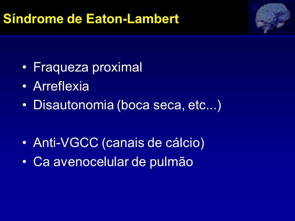 Síndrome de Eaton-Lambert Fraqueza proximal Arreflexia Disautonomia (boca seca, etc...) Anti-VGCC (canais de cálcio) Ca avenocelular de pulmão