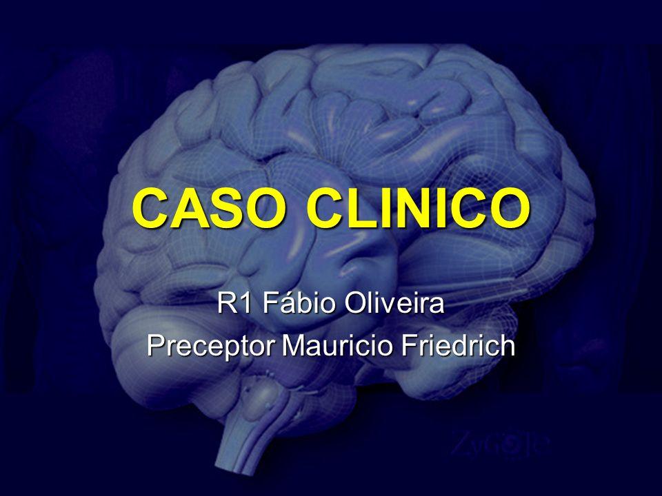 CASO CLINICO R1 Fábio Oliveira Preceptor Mauricio Friedrich