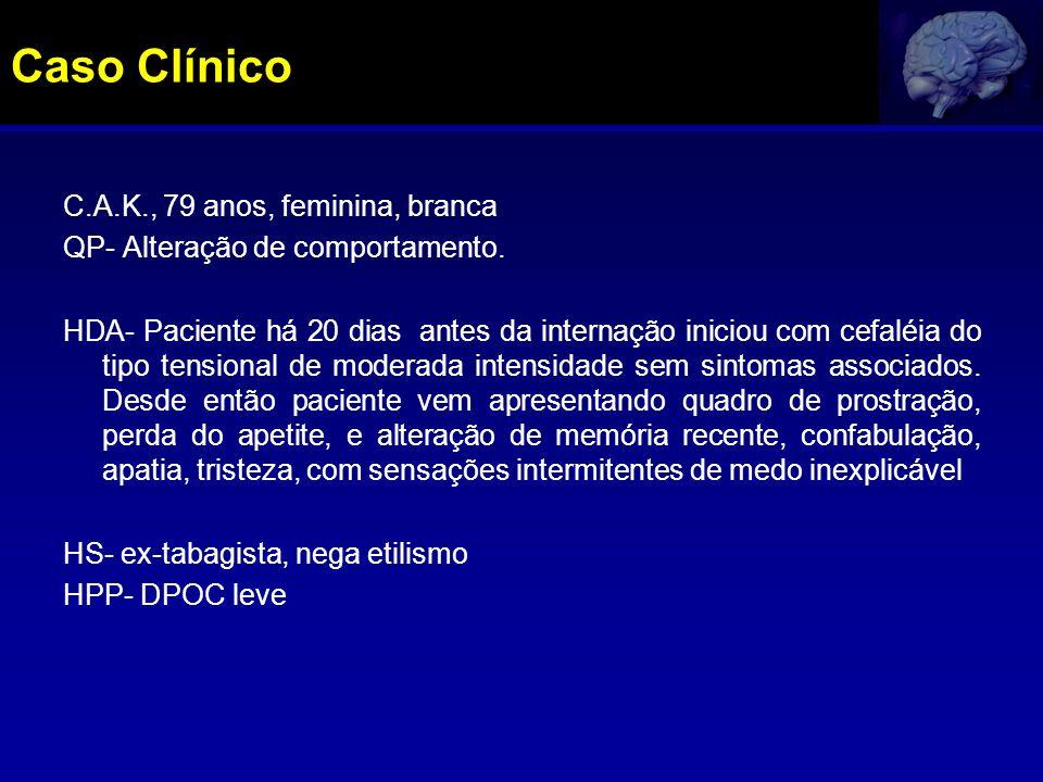Caso Clínico C.A.K., 79 anos, feminina, branca QP- Alteração de comportamento. HDA- Paciente há 20 dias antes da internação iniciou com cefaléia do ti