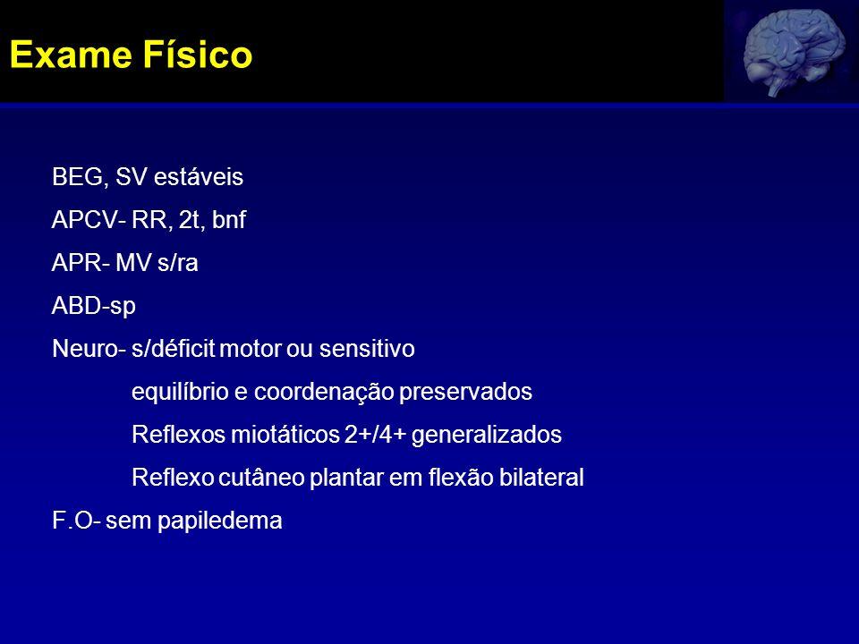 BEG, SV estáveis APCV- RR, 2t, bnf APR- MV s/ra ABD-sp Neuro- s/déficit motor ou sensitivo equilíbrio e coordenação preservados Reflexos miotáticos 2+