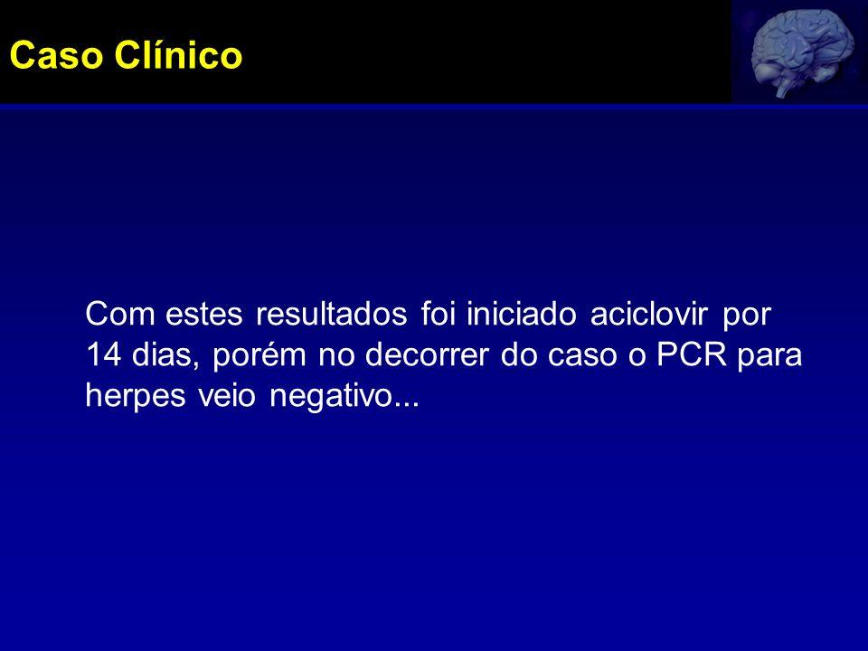 Com estes resultados foi iniciado aciclovir por 14 dias, porém no decorrer do caso o PCR para herpes veio negativo... Caso Clínico