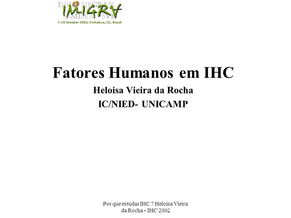 Por que estudar IHC ? Heloísa Vieira da Rocha - IHC'2002 Fatores Humanos em IHC Heloisa Vieira da Rocha IC/NIED- UNICAMP