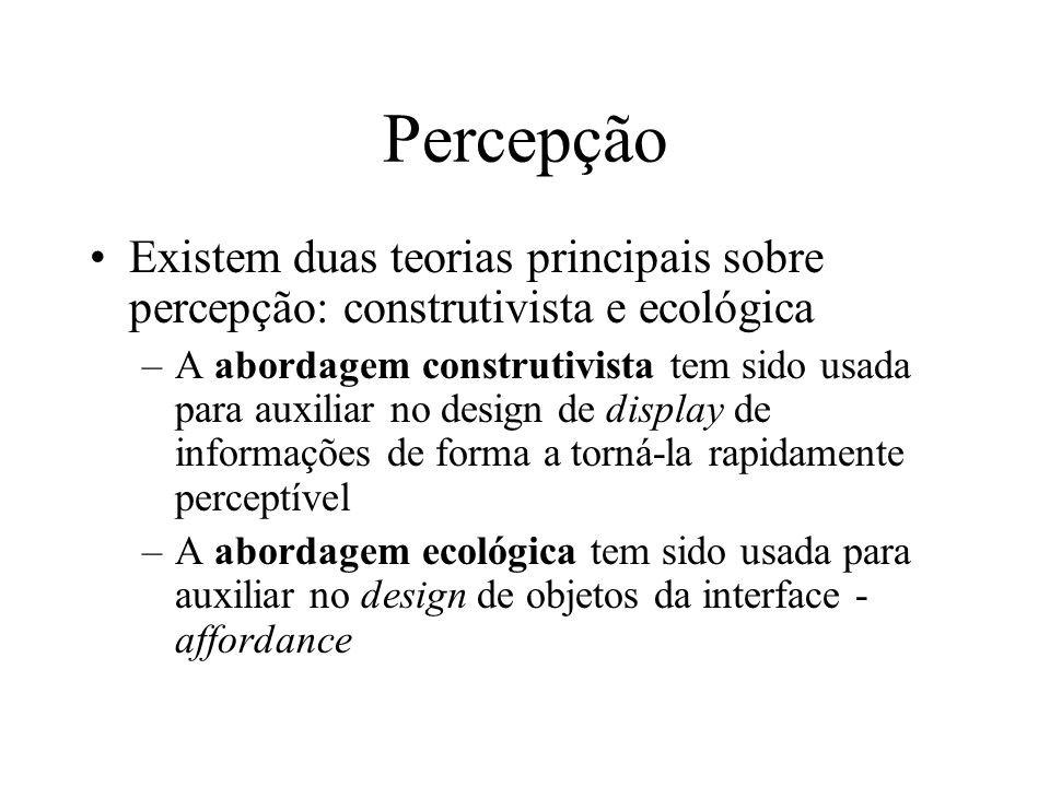 Percepção Existem duas teorias principais sobre percepção: construtivista e ecológica –A abordagem construtivista tem sido usada para auxiliar no desi