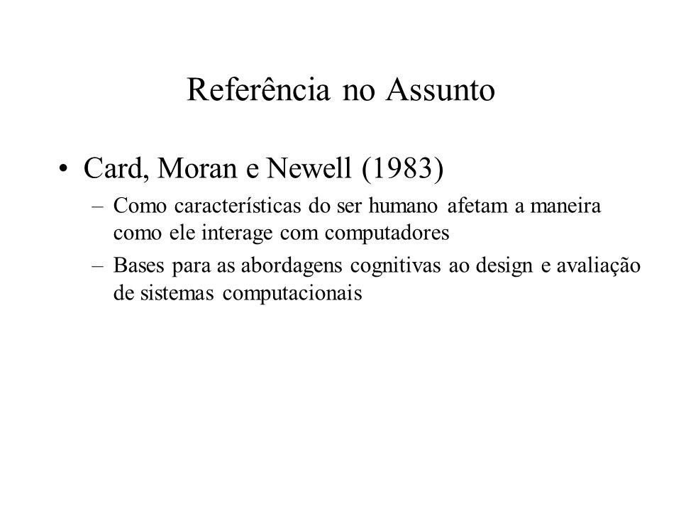 Referência no Assunto Card, Moran e Newell (1983) –Como características do ser humano afetam a maneira como ele interage com computadores –Bases para as abordagens cognitivas ao design e avaliação de sistemas computacionais