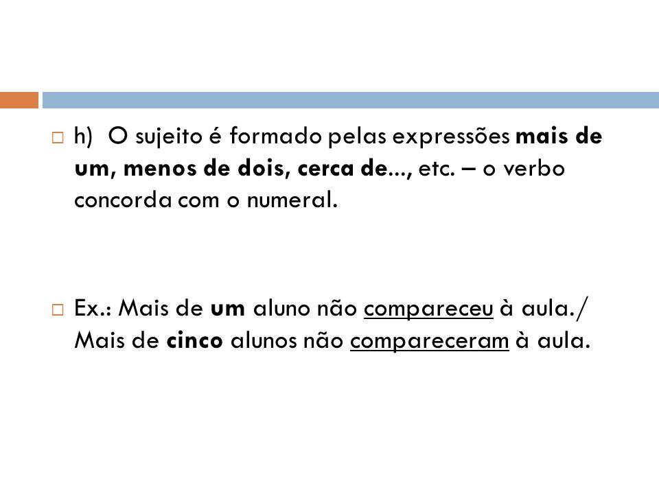 h) O sujeito é formado pelas expressões mais de um, menos de dois, cerca de..., etc.