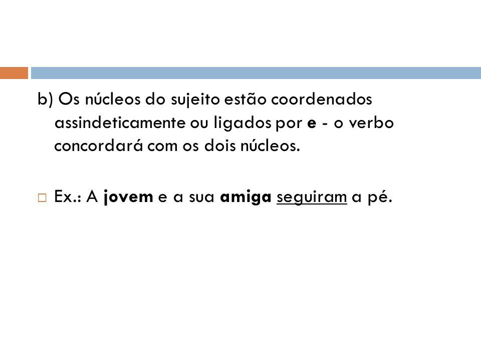 b) Os núcleos do sujeito estão coordenados assindeticamente ou ligados por e - o verbo concordará com os dois núcleos. Ex.: A jovem e a sua amiga segu