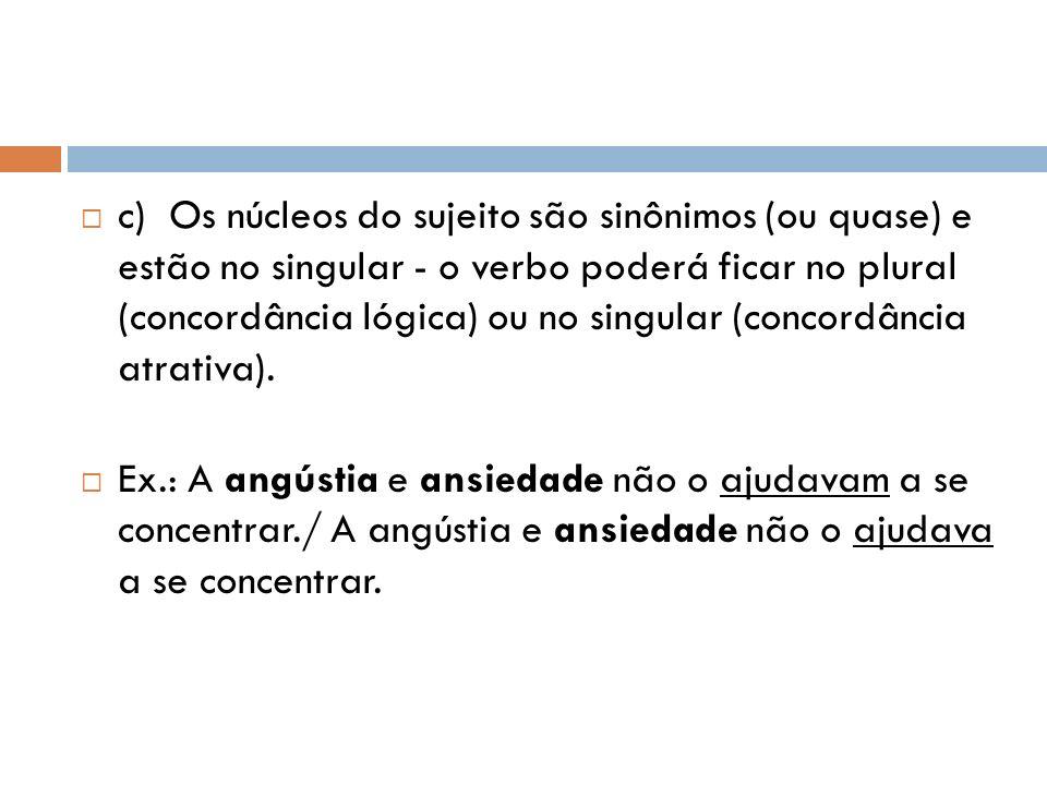 c) Os núcleos do sujeito são sinônimos (ou quase) e estão no singular - o verbo poderá ficar no plural (concordância lógica) ou no singular (concordân