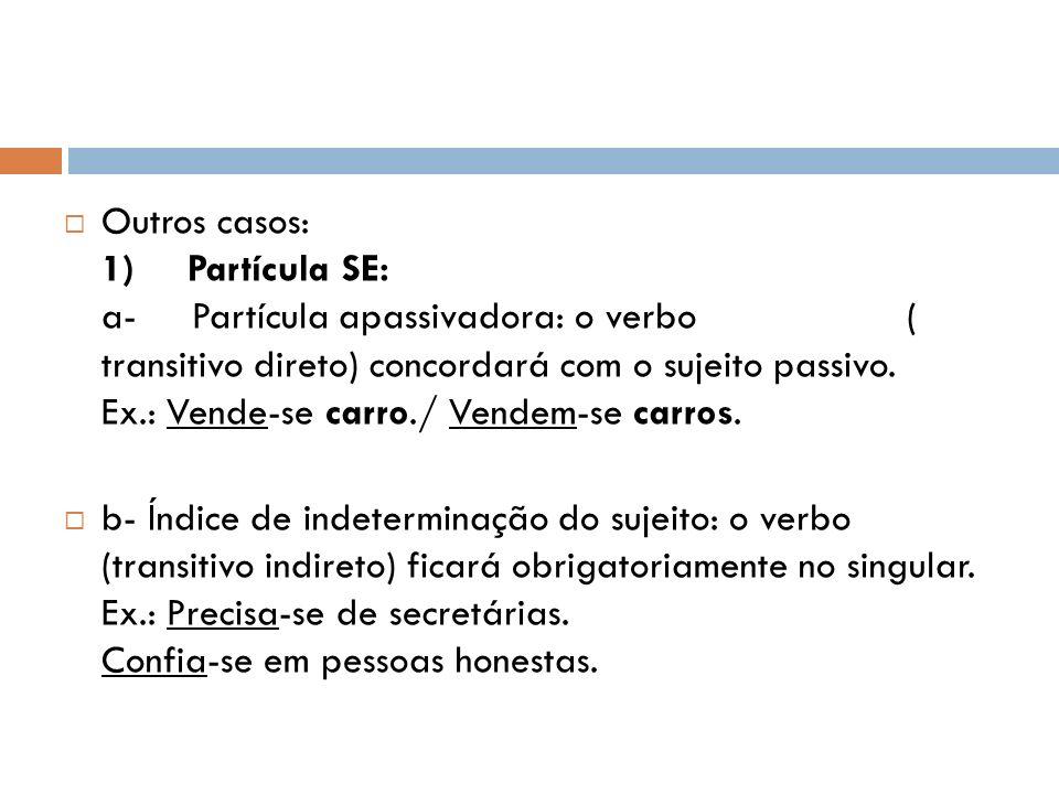 Outros casos: 1) Partícula SE: a- Partícula apassivadora: o verbo ( transitivo direto) concordará com o sujeito passivo. Ex.: Vende-se carro./ Vendem-