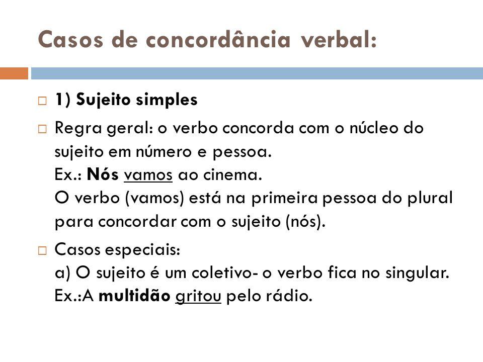 Casos de concordância verbal: 1) Sujeito simples Regra geral: o verbo concorda com o núcleo do sujeito em número e pessoa. Ex.: Nós vamos ao cinema. O
