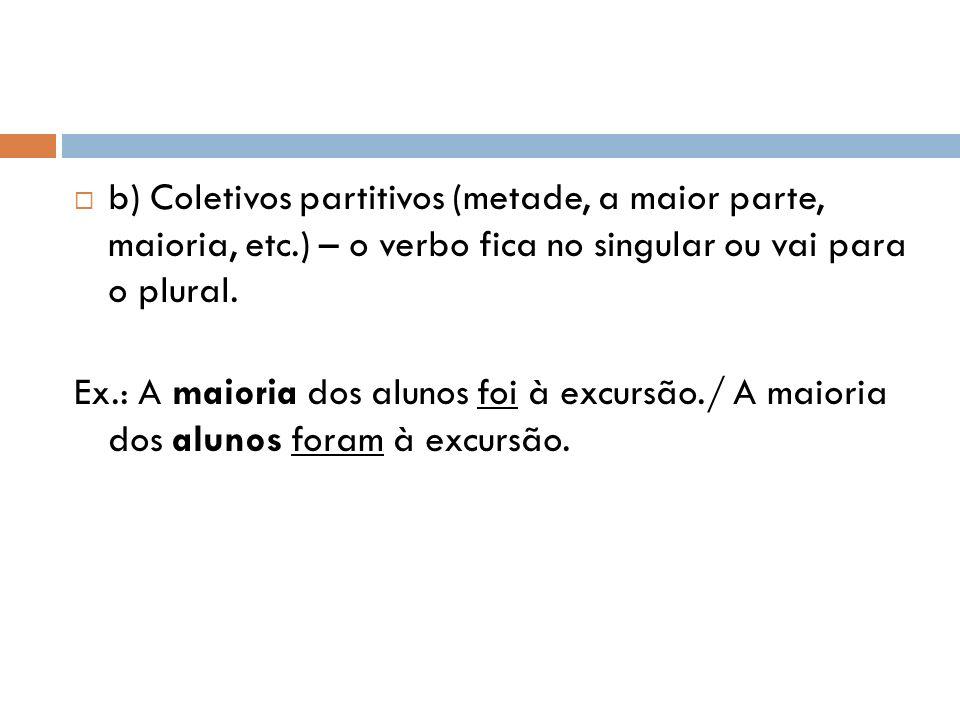b) Coletivos partitivos (metade, a maior parte, maioria, etc.) – o verbo fica no singular ou vai para o plural. Ex.: A maioria dos alunos foi à excurs