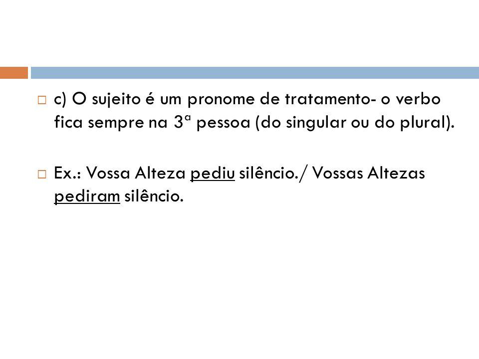 c) O sujeito é um pronome de tratamento- o verbo fica sempre na 3ª pessoa (do singular ou do plural).