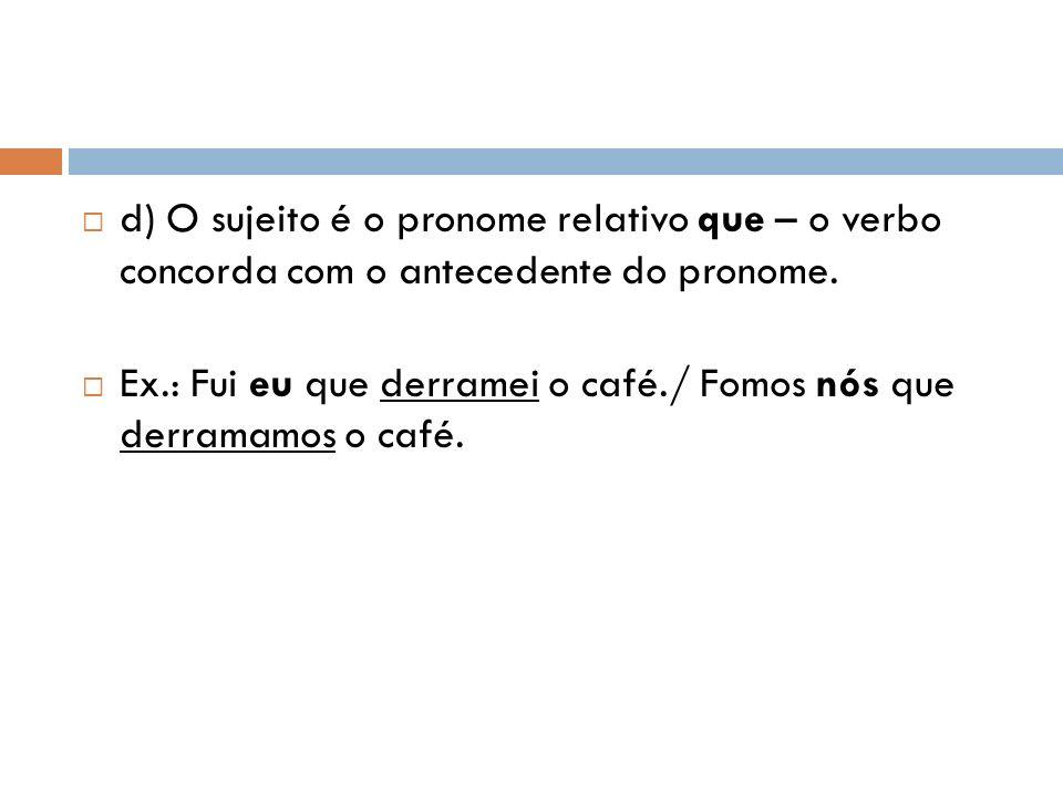d) O sujeito é o pronome relativo que – o verbo concorda com o antecedente do pronome. Ex.: Fui eu que derramei o café./ Fomos nós que derramamos o ca