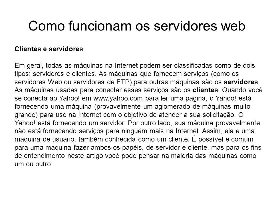 Como funcionam os servidores web Introdução Foto cedida por Shopping.com Servidor IBM Netfinity 5500 8660 Computador echo 7 (eco) daytime 13 (hora do dia) qotd 17 (citação do Dia) ftp 21 telnet 23 smtp 25 (Simple Mail Transfer, significando e-mail) time 37 (hora) nameserver 53 (nome do servidor) nicname 43 (apelido ou Who Is - quem é) gopher 70 (outro protocolo de Internet) finger 79 (nome associado a um endereço de e-mail) WWW 80