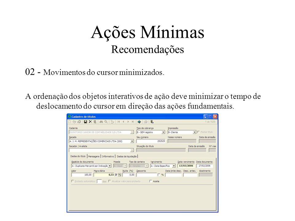 Ações Mínimas Recomendações 02 - Movimentos do cursor minimizados. A ordenação dos objetos interativos de ação deve minimizar o tempo de deslocamento