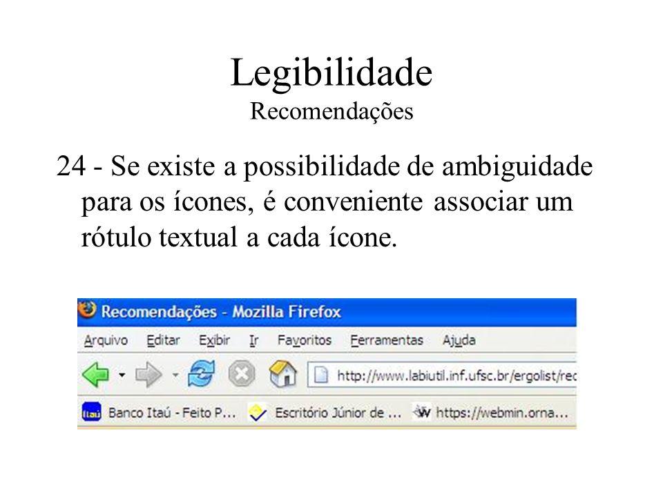 Legibilidade Recomendações 24 - Se existe a possibilidade de ambiguidade para os ícones, é conveniente associar um rótulo textual a cada ícone.
