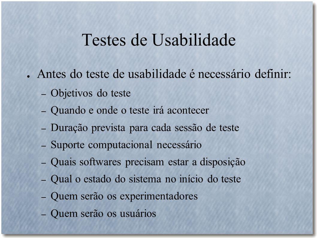 Testes de Usabilidade Antes do teste de usabilidade é necessário definir: – Objetivos do teste – Quando e onde o teste irá acontecer – Duração previst