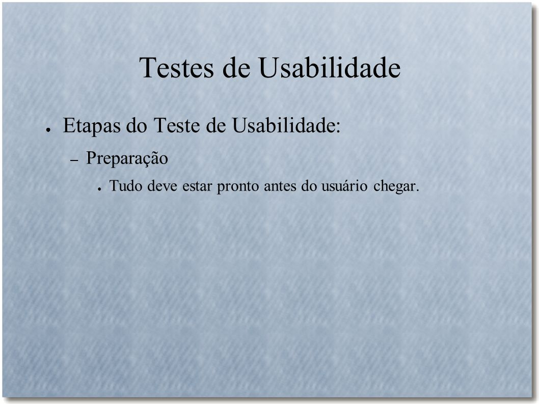 Testes de Usabilidade Etapas do Teste de Usabilidade: – Preparação Tudo deve estar pronto antes do usuário chegar.